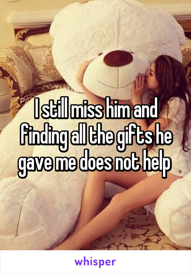 I still miss him and finding all the gifts he gave me does not help