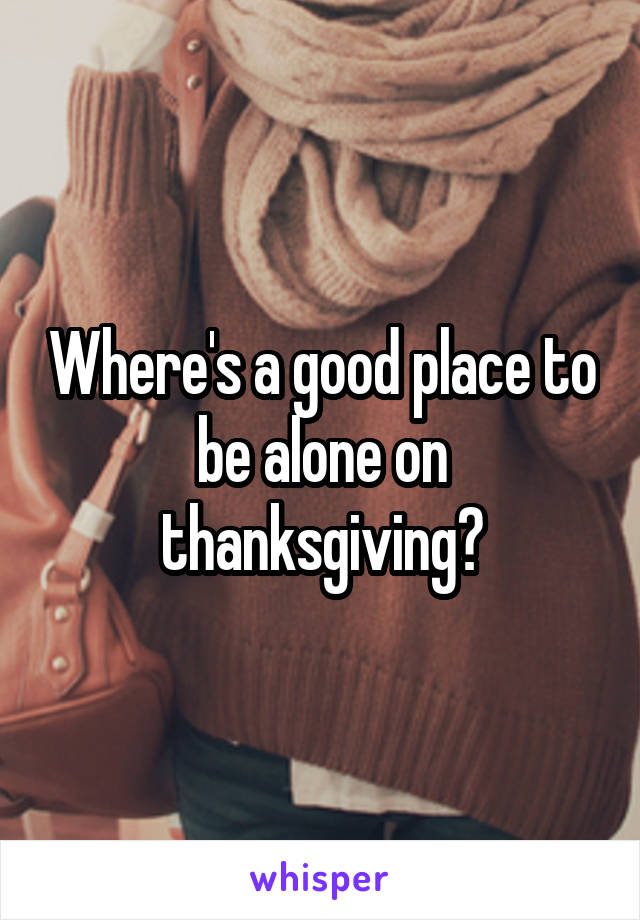 Where's a good place to be alone on thanksgiving?