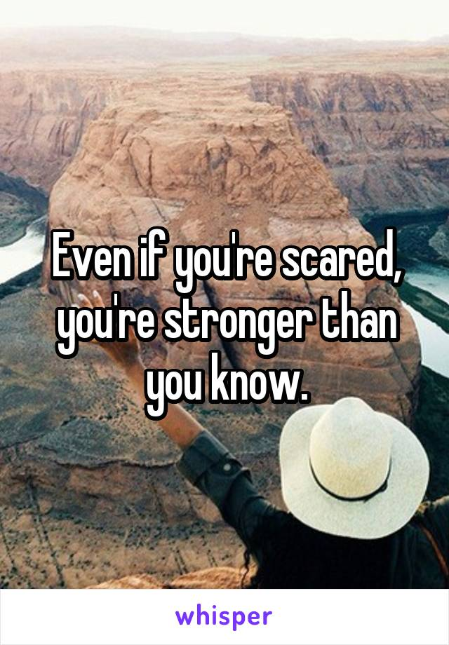 Even if you're scared, you're stronger than you know.