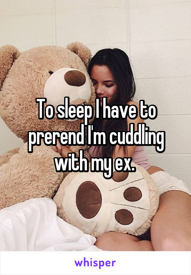 To sleep I have to prerend I'm cuddling with my ex.