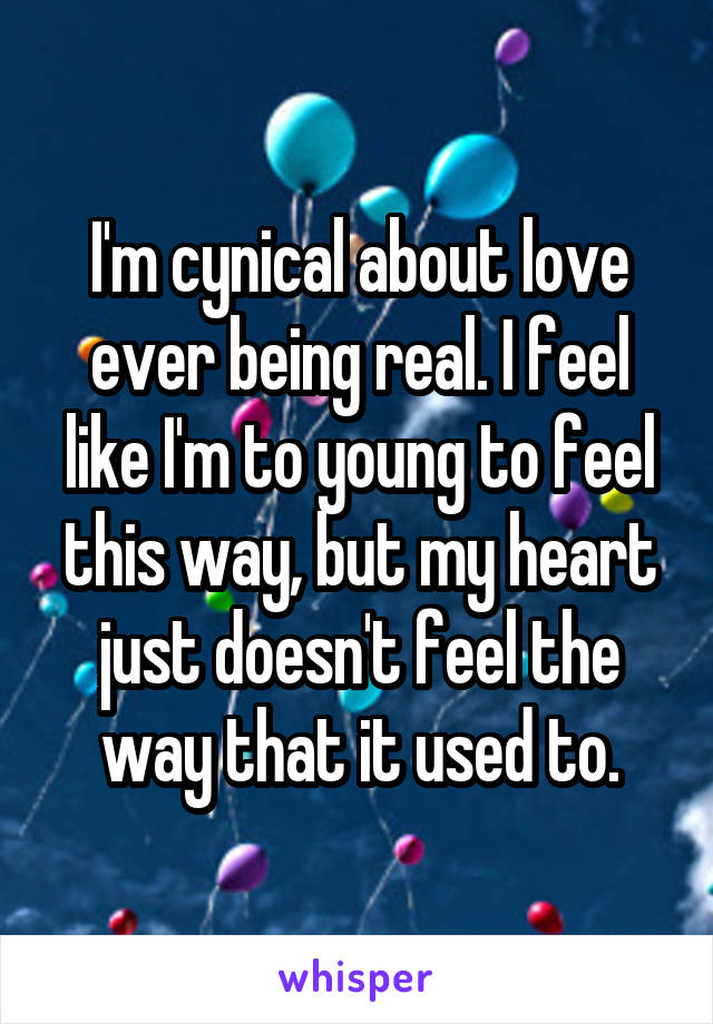 I'm cynical about love ever being real. I feel like I'm to young to feel this way, but my heart just doesn't feel the way that it used to.