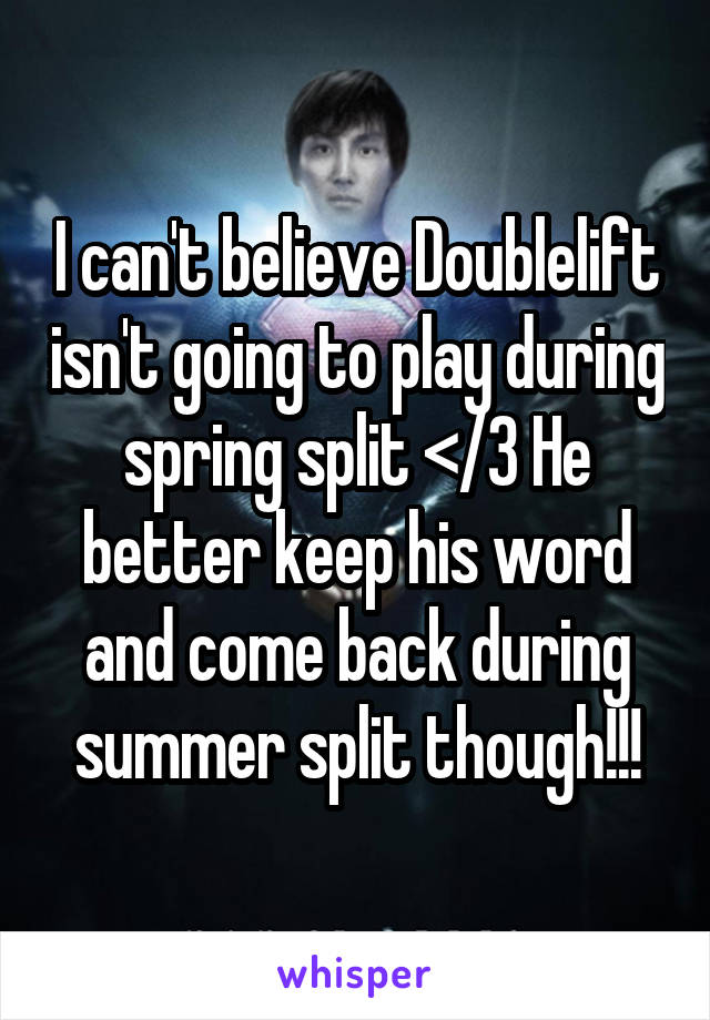 I can't believe Doublelift isn't going to play during spring split </3 He better keep his word and come back during summer split though!!!