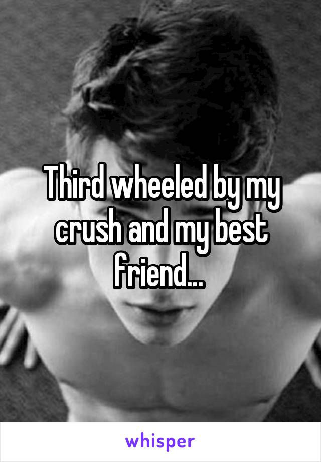 Third wheeled by my crush and my best friend...