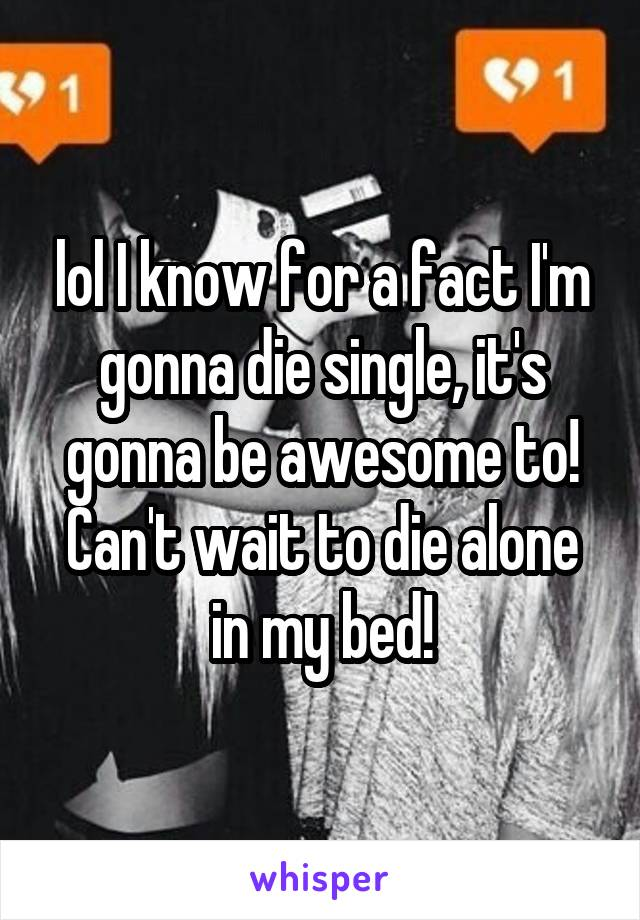 lol I know for a fact I'm gonna die single, it's gonna be awesome to! Can't wait to die alone in my bed!