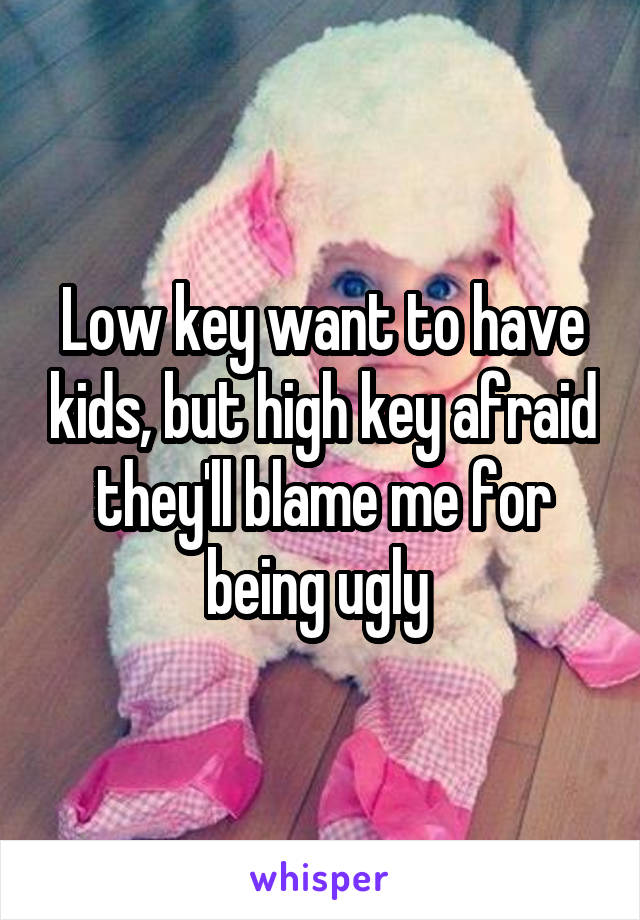Low key want to have kids, but high key afraid they'll blame me for being ugly