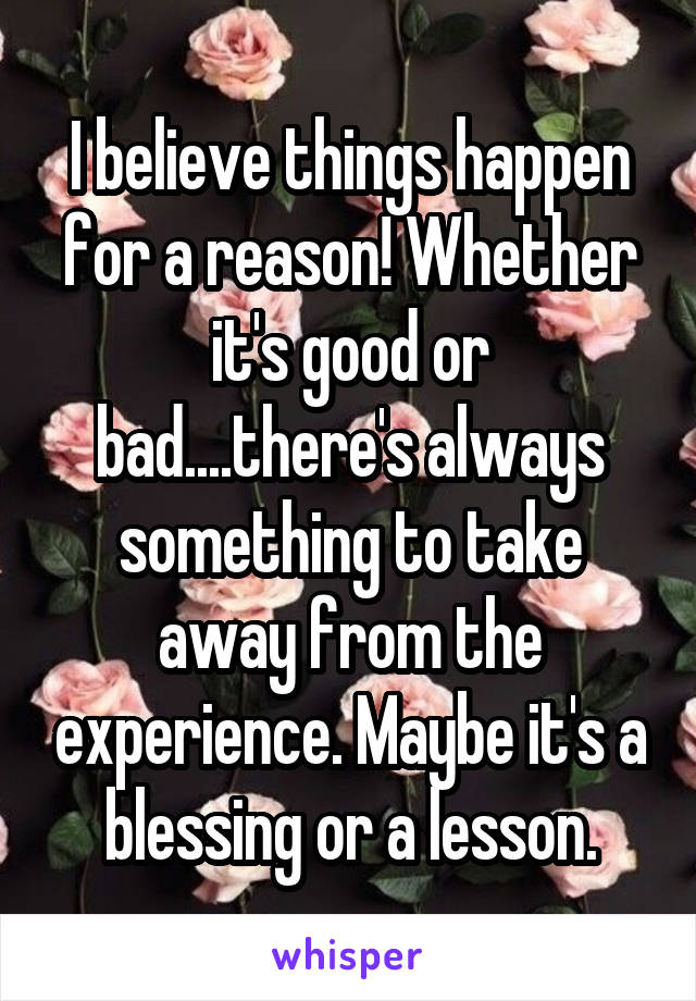 I believe things happen for a reason! Whether it's good or bad....there's always something to take away from the experience. Maybe it's a blessing or a lesson.
