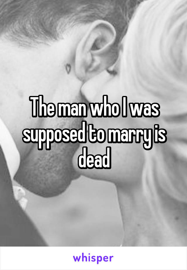 The man who I was supposed to marry is dead