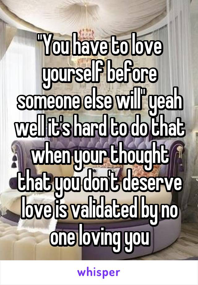 """""""You have to love yourself before someone else will"""" yeah well it's hard to do that when your thought that you don't deserve love is validated by no one loving you"""
