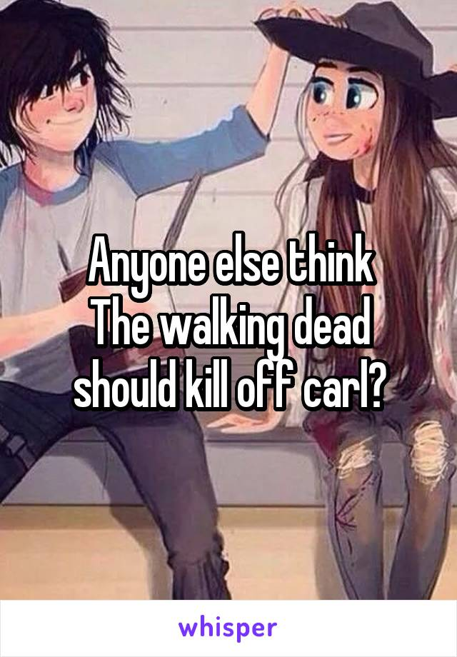 Anyone else think The walking dead should kill off carl?