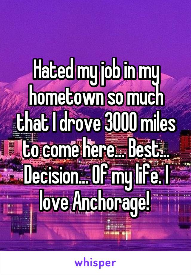 Hated my job in my hometown so much that I drove 3000 miles to come here... Best... Decision... Of my life. I love Anchorage!