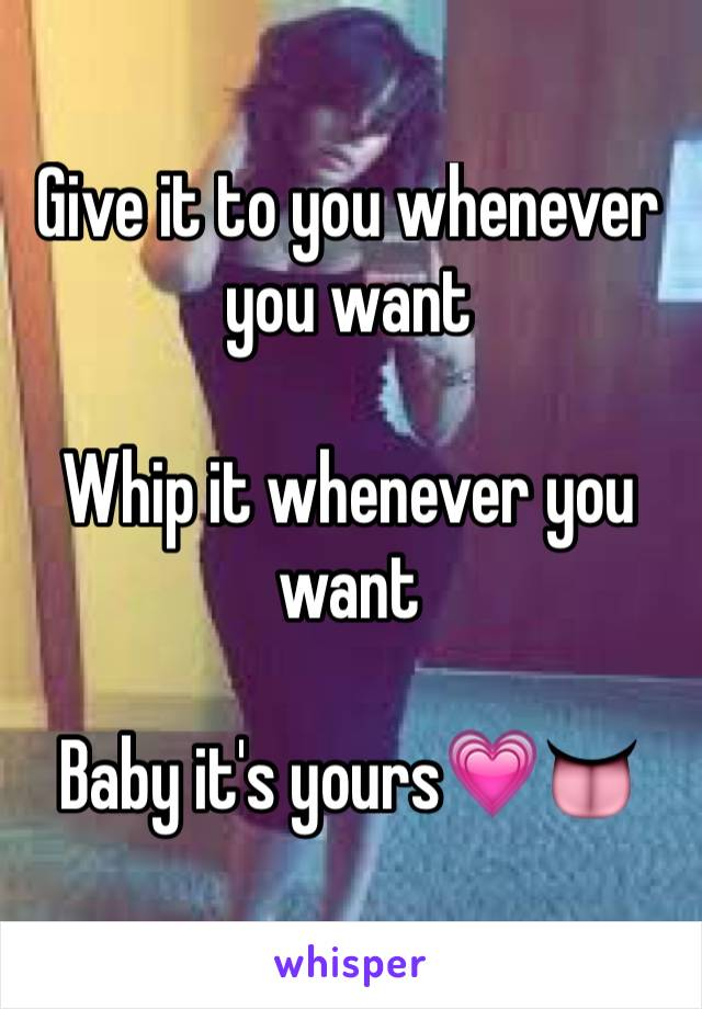 Give it to you whenever you want  Whip it whenever you want  Baby it's yours💗👅