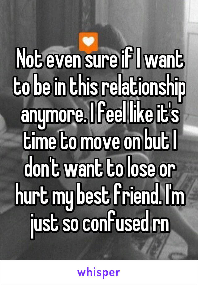 Not even sure if I want to be in this relationship anymore. I feel like it's time to move on but I don't want to lose or hurt my best friend. I'm just so confused rn