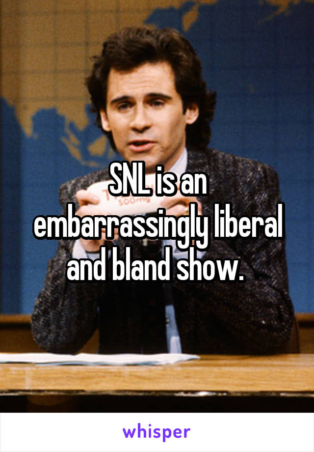 SNL is an embarrassingly liberal and bland show.