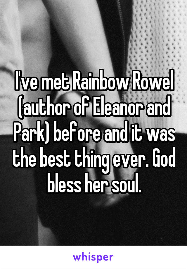 I've met Rainbow Rowel (author of Eleanor and Park) before and it was the best thing ever. God bless her soul.