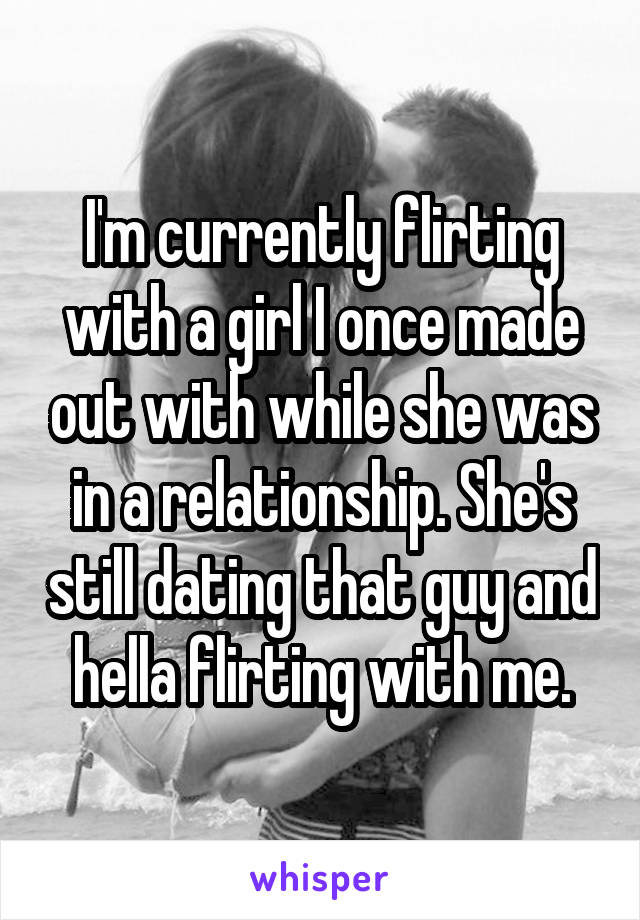 I'm currently flirting with a girl I once made out with while she was in a relationship. She's still dating that guy and hella flirting with me.