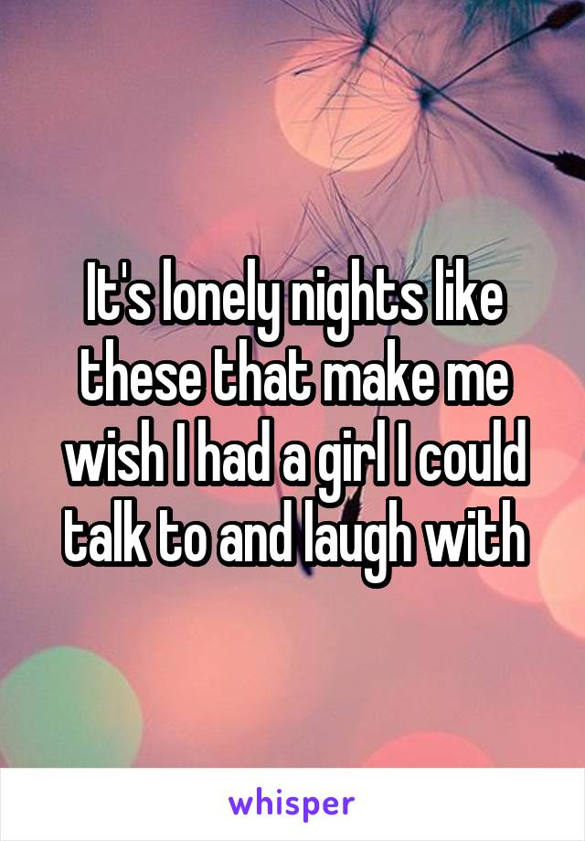 It's lonely nights like these that make me wish I had a girl I could talk to and laugh with