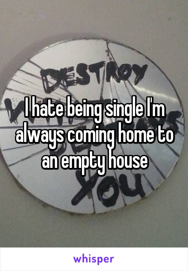 I hate being single I'm always coming home to an empty house