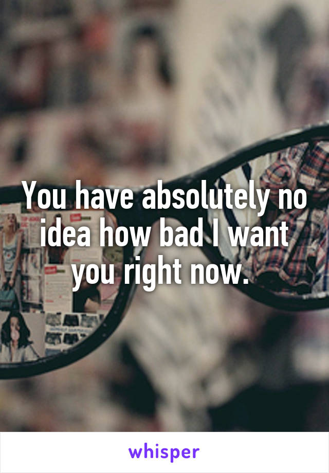 You have absolutely no idea how bad I want you right now.