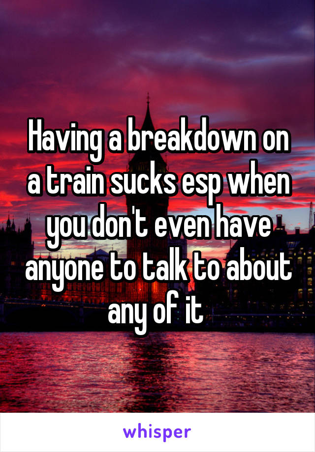 Having a breakdown on a train sucks esp when you don't even have anyone to talk to about any of it