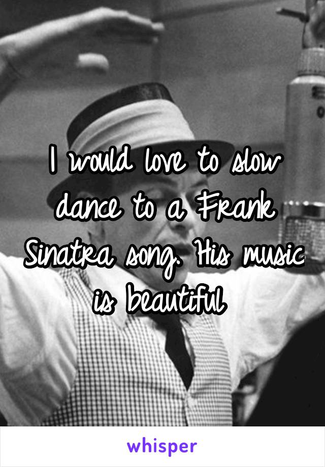 I would love to slow dance to a Frank Sinatra song. His music is beautiful