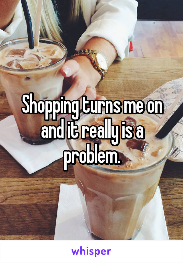 Shopping turns me on and it really is a problem.