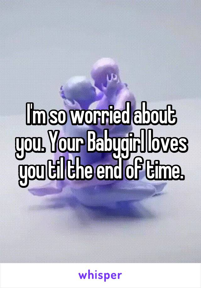 I'm so worried about you. Your Babygirl loves you til the end of time.