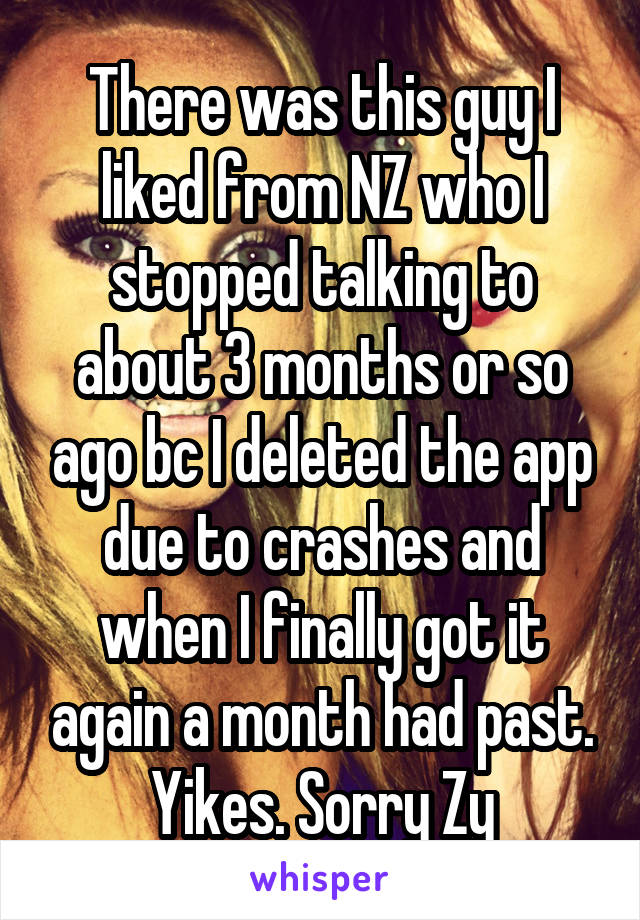 There was this guy I liked from NZ who I stopped talking to about 3 months or so ago bc I deleted the app due to crashes and when I finally got it again a month had past. Yikes. Sorry Zy