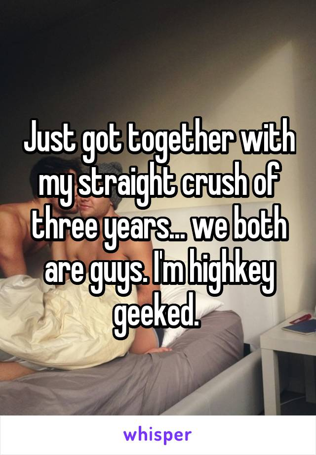 Just got together with my straight crush of three years... we both are guys. I'm highkey geeked.