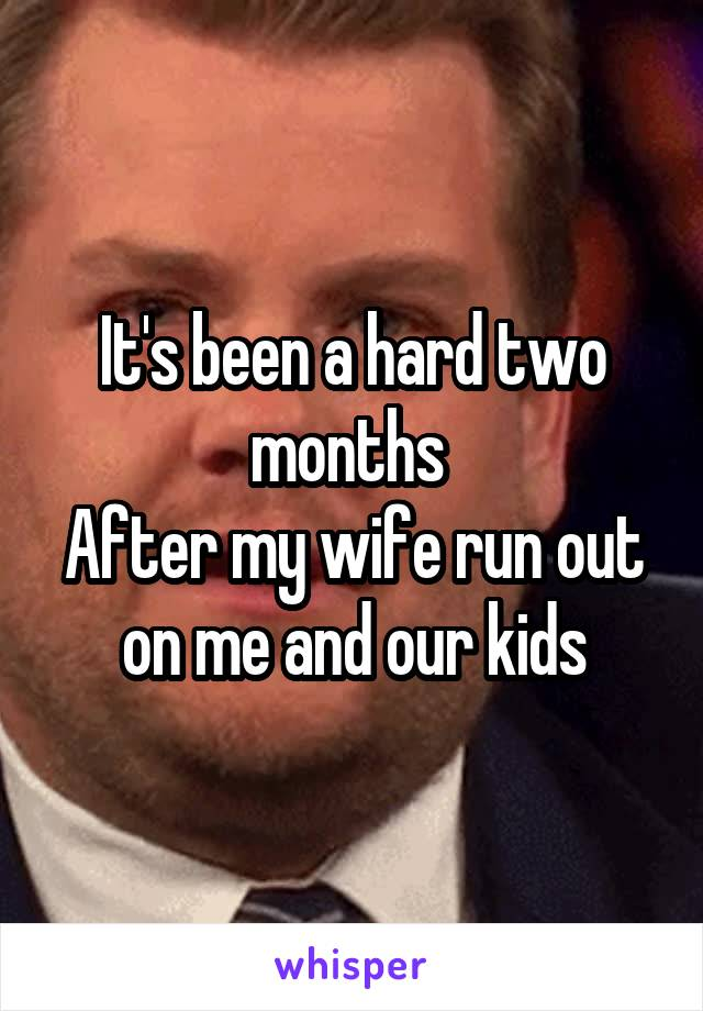 It's been a hard two months  After my wife run out on me and our kids