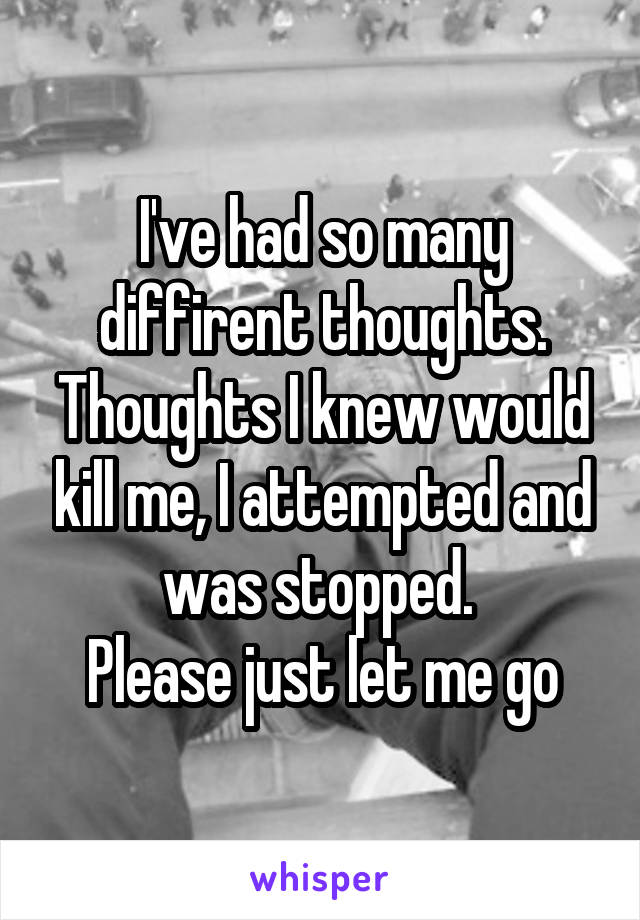 I've had so many diffirent thoughts. Thoughts I knew would kill me, I attempted and was stopped.  Please just let me go