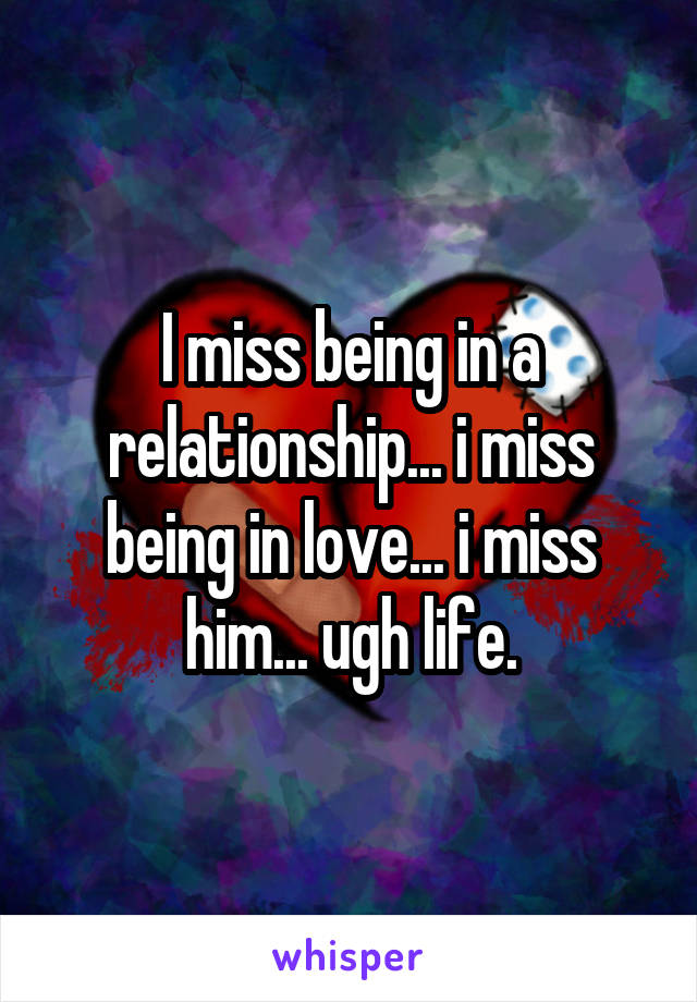 I miss being in a relationship... i miss being in love... i miss him... ugh life.