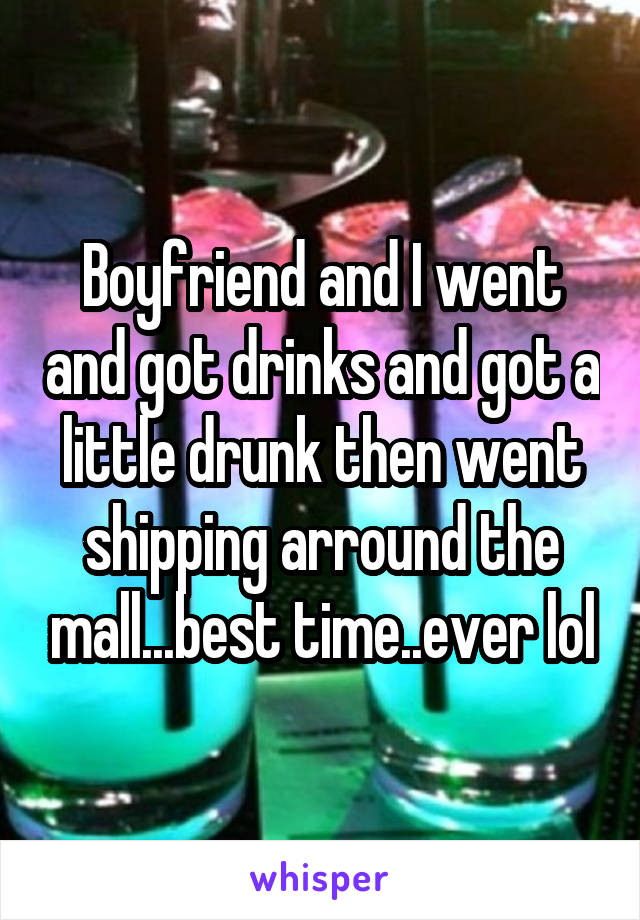 Boyfriend and I went and got drinks and got a little drunk then went shipping arround the mall...best time..ever lol