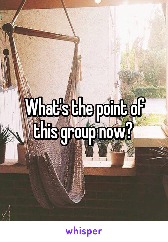 What's the point of this group now?