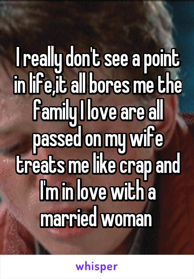 I really don't see a point in life,it all bores me the family I love are all passed on my wife treats me like crap and I'm in love with a married woman