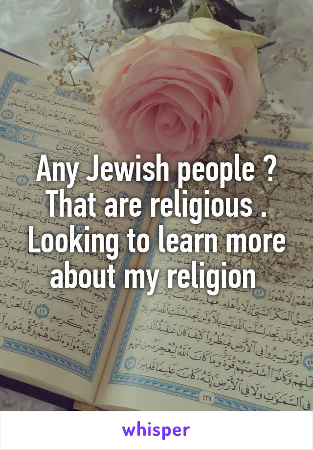 Any Jewish people ? That are religious . Looking to learn more about my religion