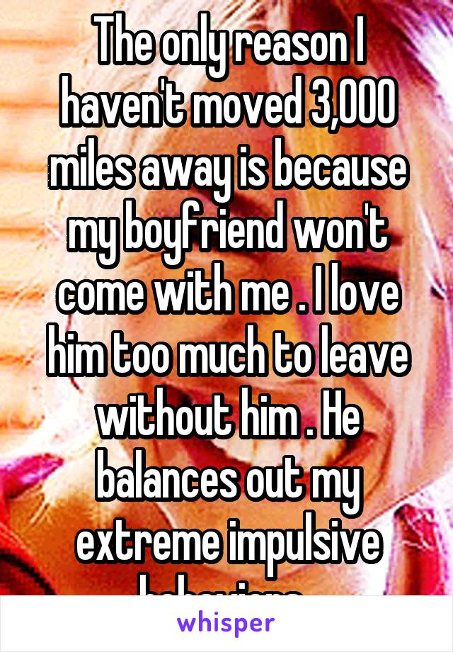 The only reason I haven't moved 3,000 miles away is because my boyfriend won't come with me . I love him too much to leave without him . He balances out my extreme impulsive behaviors .