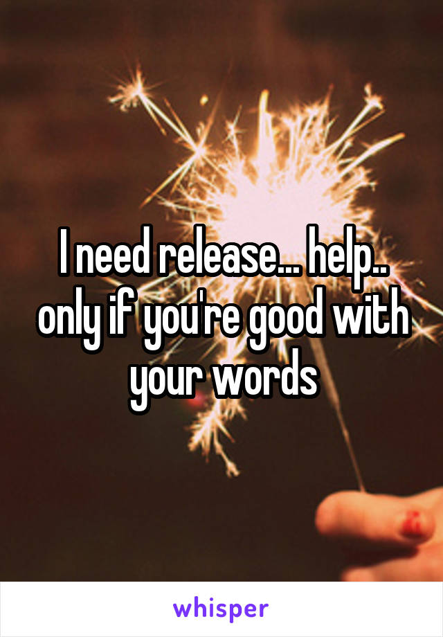 I need release... help.. only if you're good with your words
