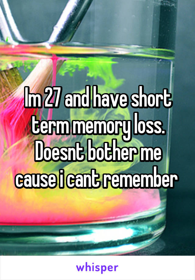 Im 27 and have short term memory loss. Doesnt bother me cause i cant remember