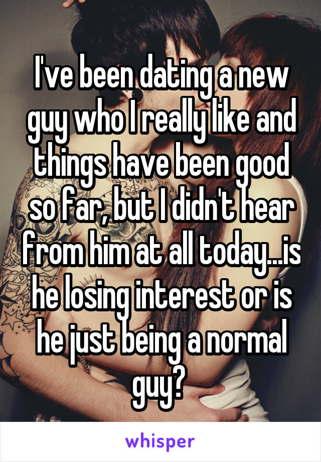 I've been dating a new guy who I really like and things have been good so far, but I didn't hear from him at all today...is he losing interest or is he just being a normal guy?