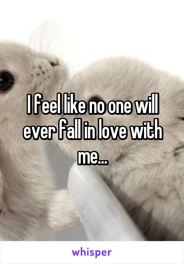 I feel like no one will ever fall in love with me...
