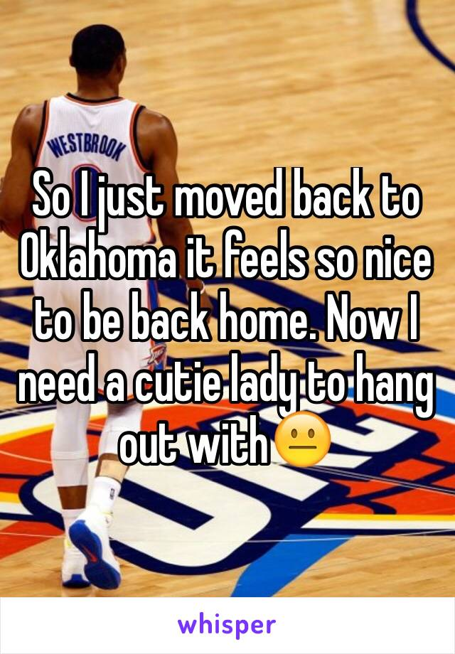 So I just moved back to Oklahoma it feels so nice to be back home. Now I need a cutie lady to hang out with😐