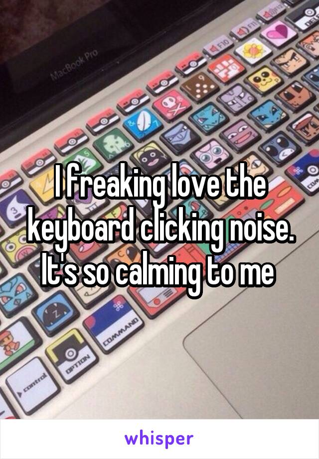 I freaking love the keyboard clicking noise. It's so calming to me