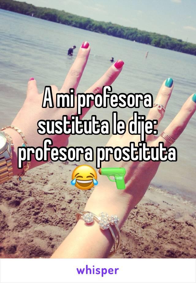 A mi profesora sustituta le dije: profesora prostituta 😂🔫