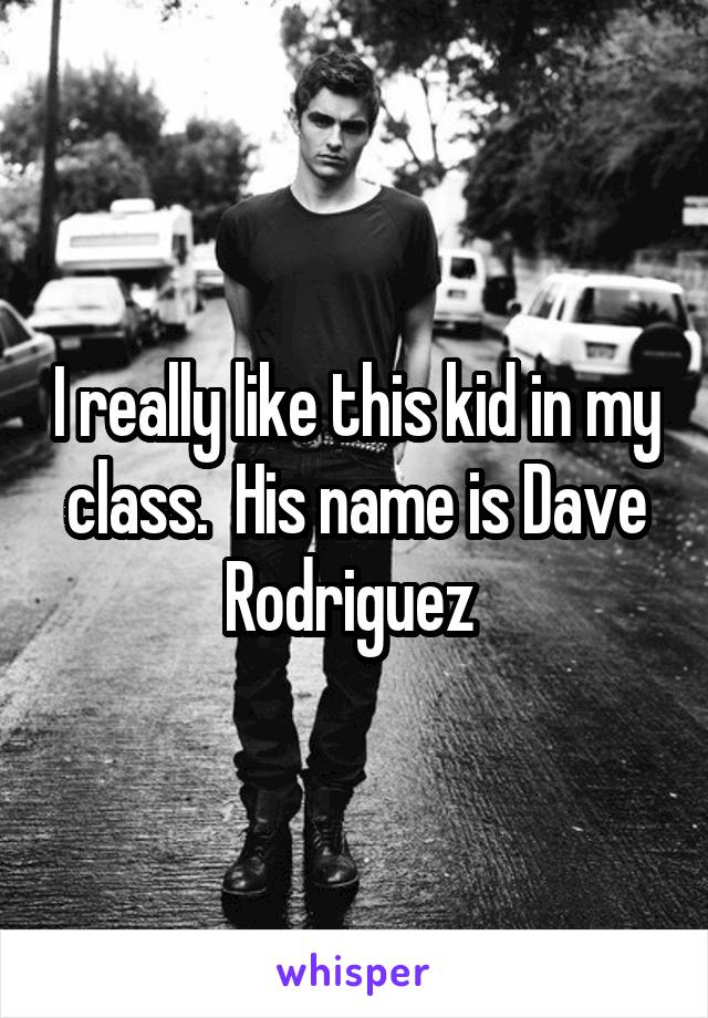 I really like this kid in my class.  His name is Dave Rodriguez