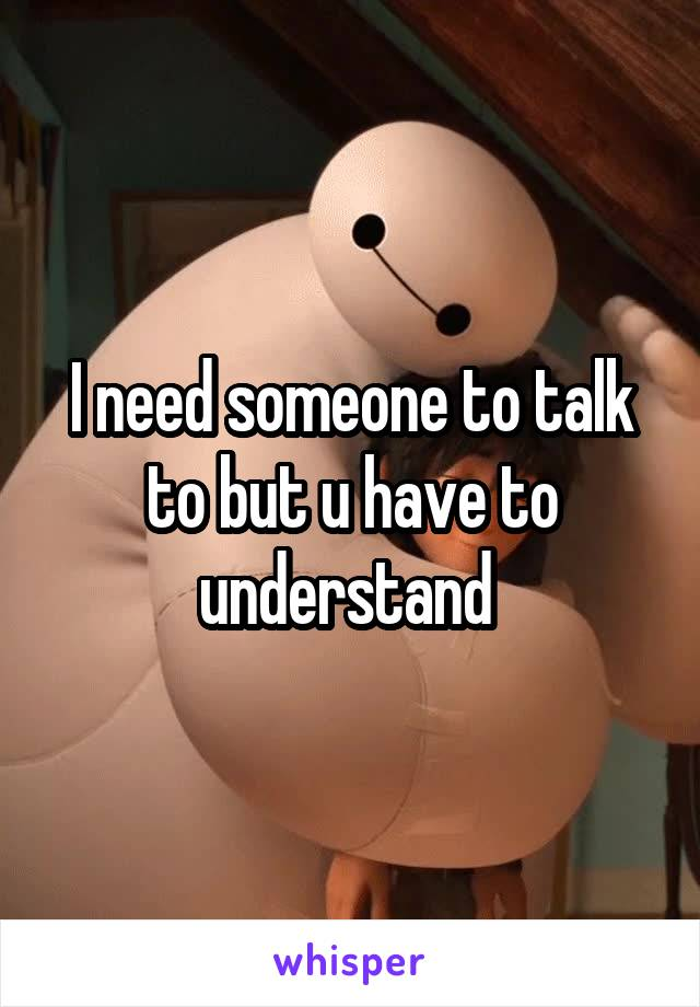 I need someone to talk to but u have to understand
