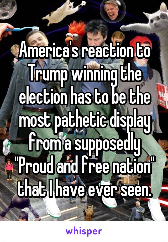 "America's reaction to Trump winning the election has to be the most pathetic display from a supposedly ""Proud and free nation"" that I have ever seen."