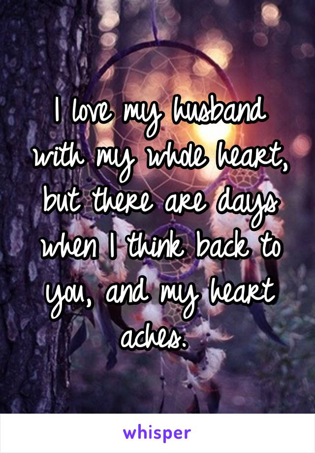 I love my husband with my whole heart, but there are days when I think back to you, and my heart aches.