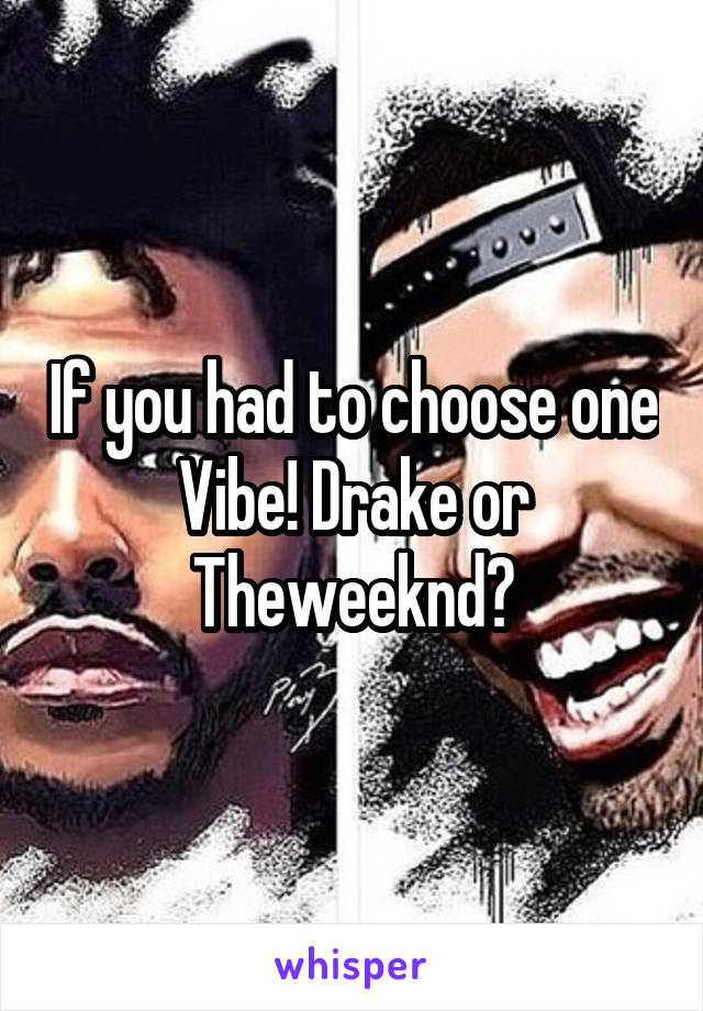 If you had to choose one Vibe! Drake or Theweeknd?