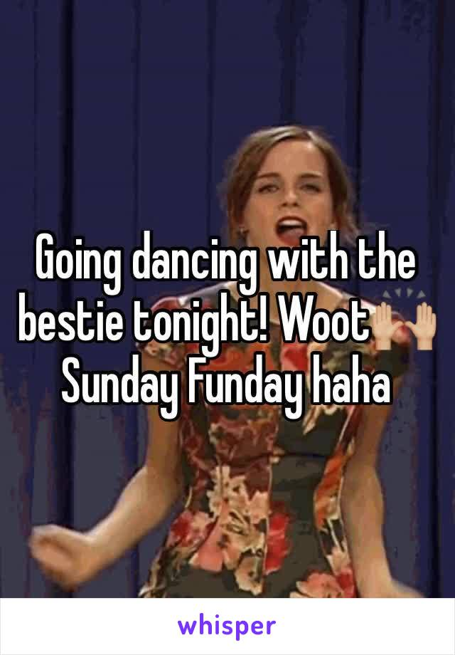 Going dancing with the bestie tonight! Woot🙌🏼 Sunday Funday haha