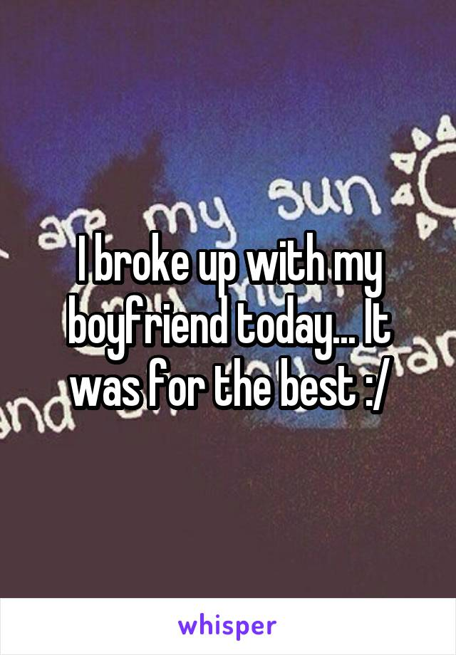 I broke up with my boyfriend today... It was for the best :/